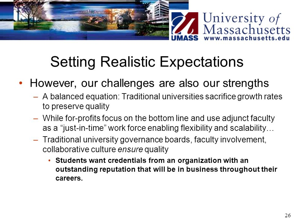 26 Setting Realistic Expectations However, our challenges are also our strengths –A balanced equation: Traditional universities sacrifice growth rates