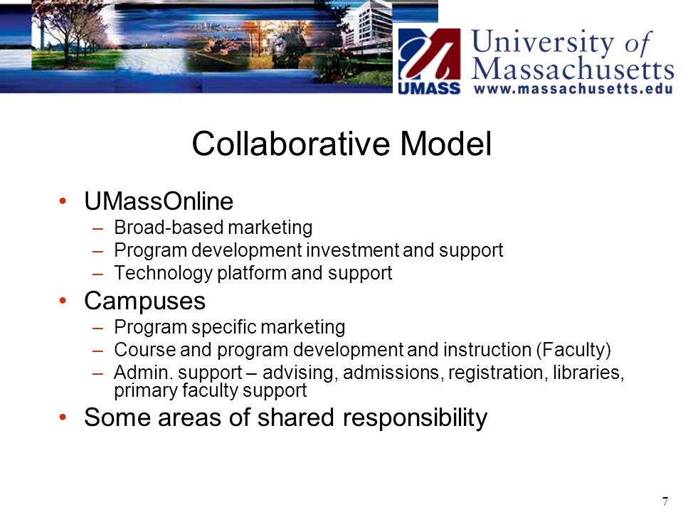 7 Collaborative Model UMassOnline –Broad-based marketing –Program development investment and support –Technology platform and support Campuses –Program specific marketing –Course and program development and instruction (Faculty) –Admin.