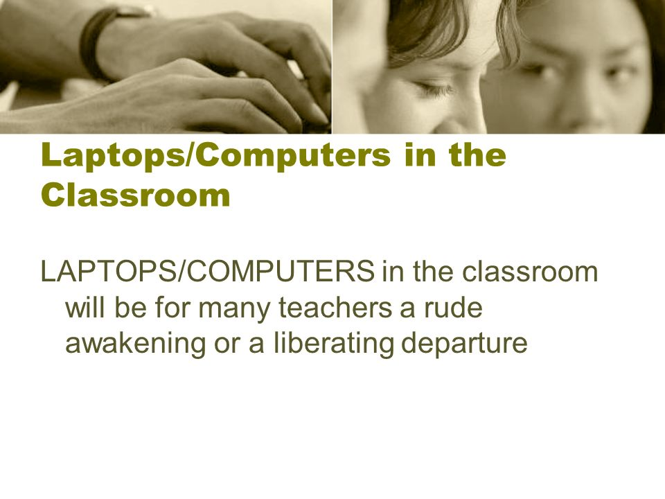 Laptops/Computers in the Classroom LAPTOPS/COMPUTERS in the classroom will be for many teachers a rude awakening or a liberating departure