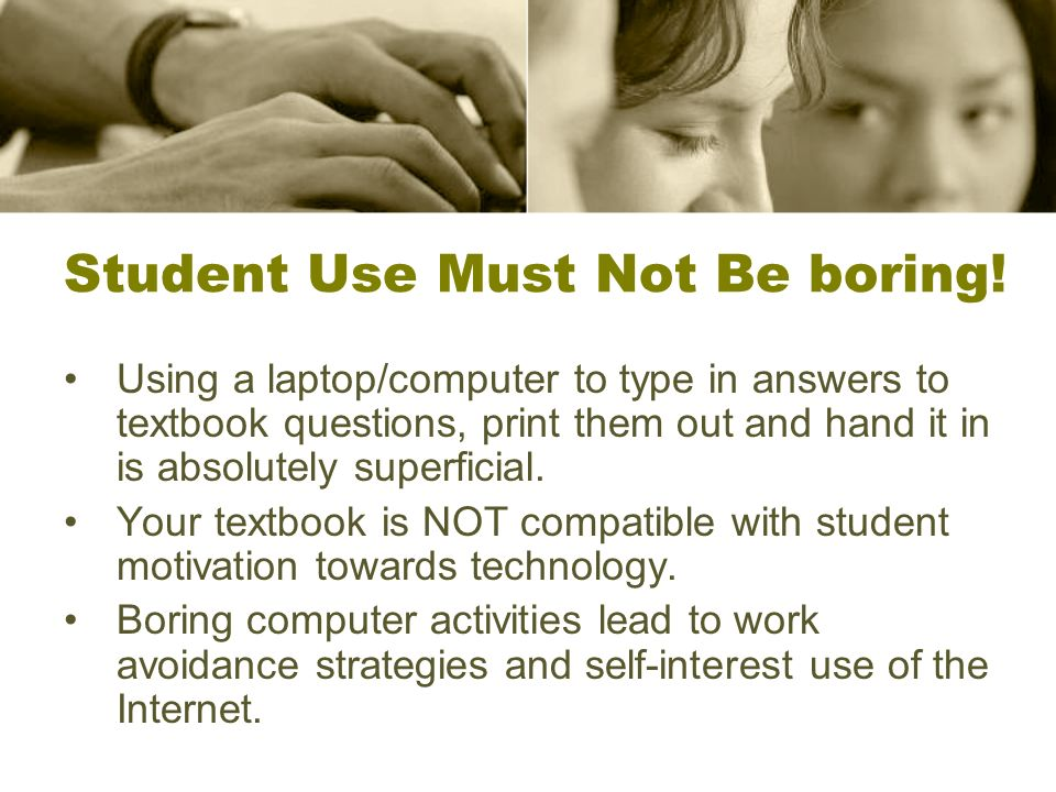 Student Use Must Not Be boring! Using a laptop/computer to type in answers to textbook questions, print them out and hand it in is absolutely superfic