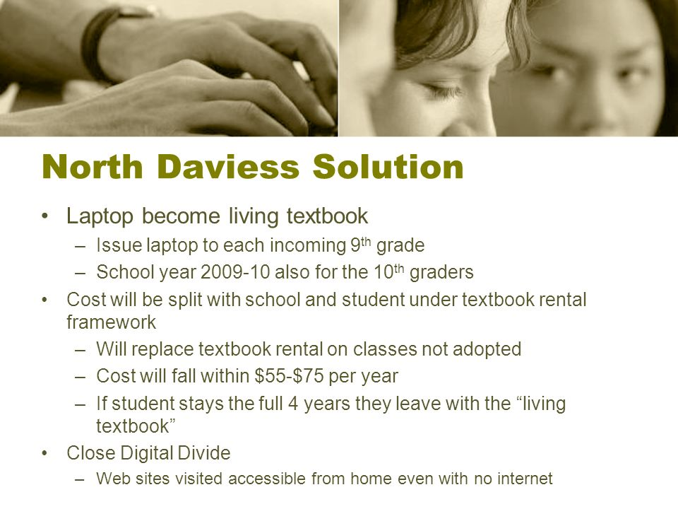 North Daviess Solution Laptop become living textbook –Issue laptop to each incoming 9 th grade –School year 2009-10 also for the 10 th graders Cost wi