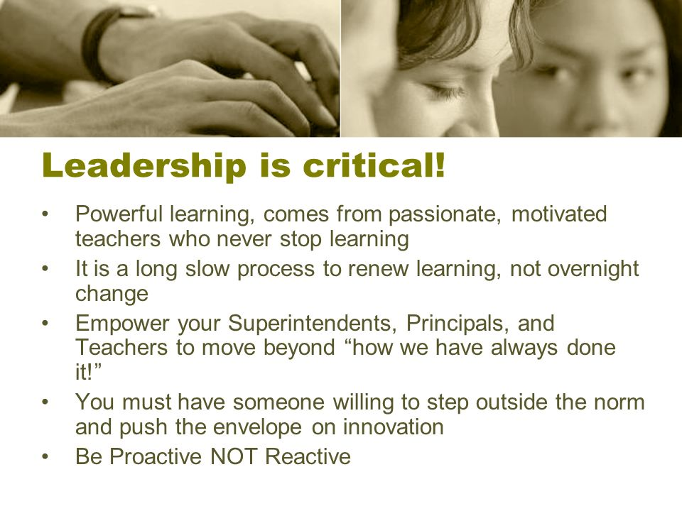 Leadership is critical! Powerful learning, comes from passionate, motivated teachers who never stop learning It is a long slow process to renew learni