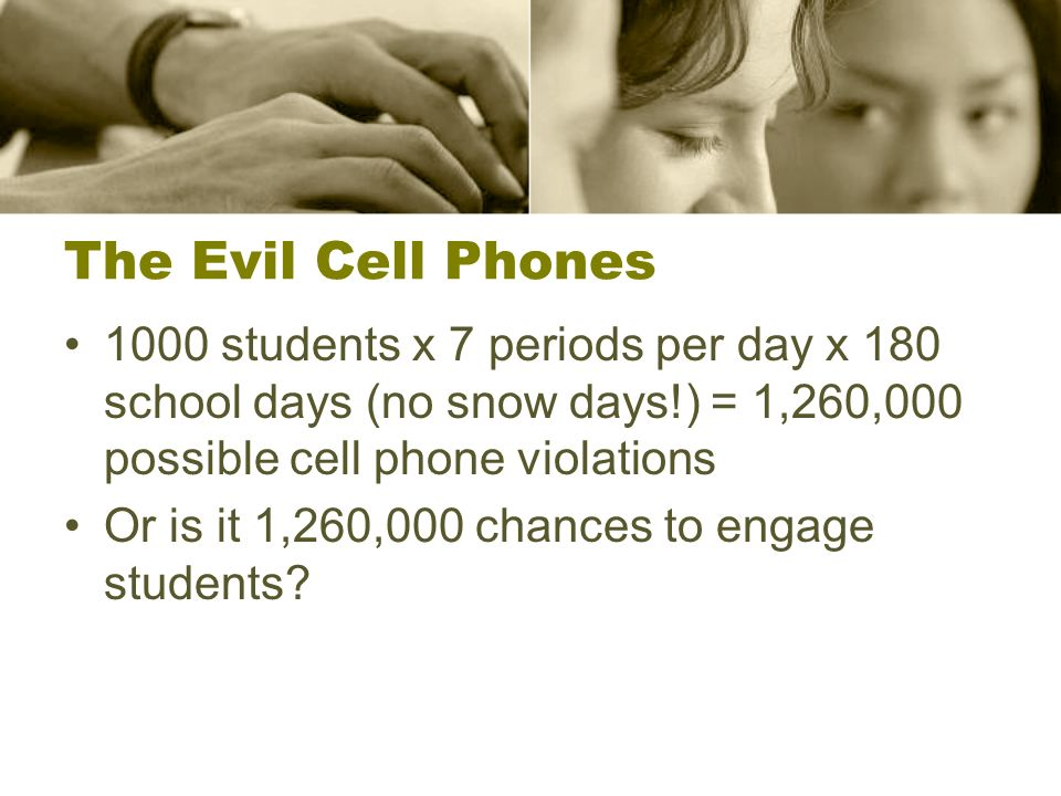 The Evil Cell Phones 1000 students x 7 periods per day x 180 school days (no snow days!) = 1,260,000 possible cell phone violations Or is it 1,260,000