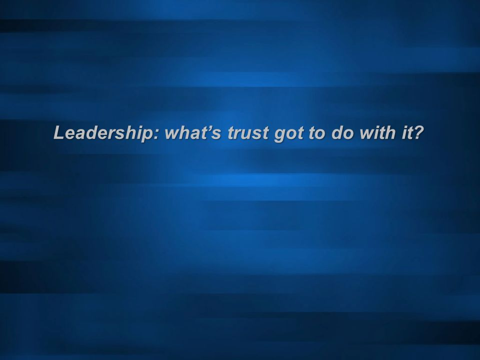 Leadership: whats trust got to do with it?