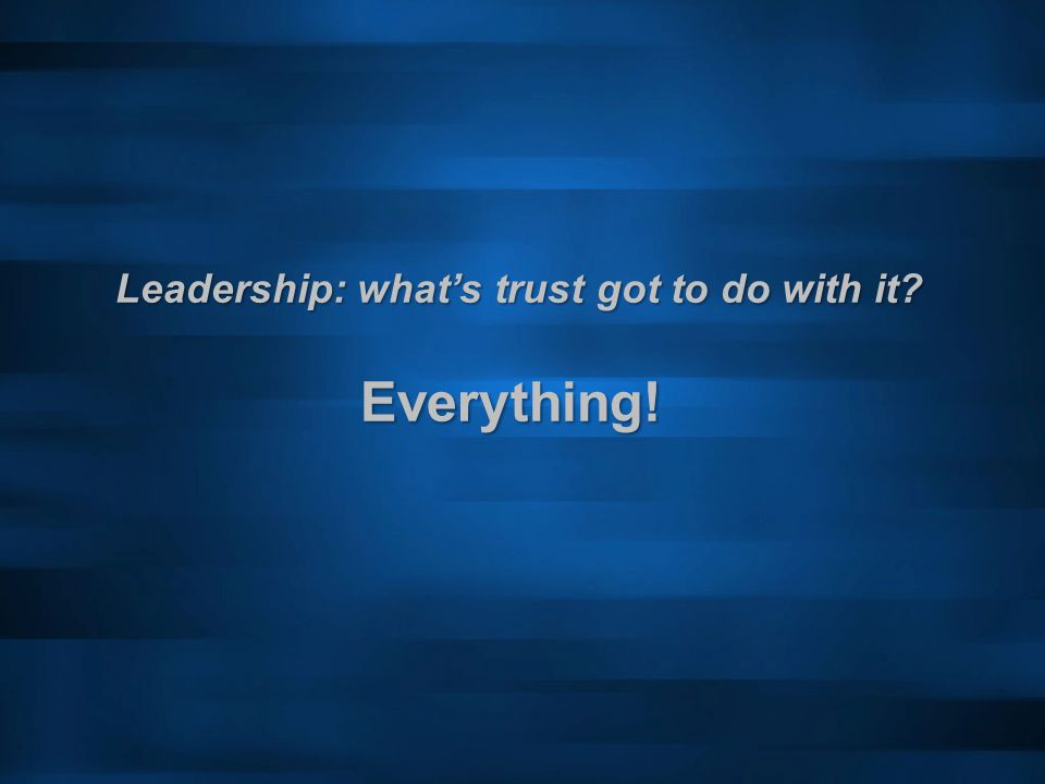 Leadership: whats trust got to do with it? Everything! Everything!