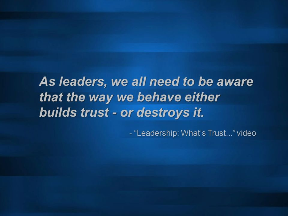 As leaders, we all need to be aware that the way we behave either builds trust - or destroys it. - Leadership: Whats Trust... video - Leadership: What