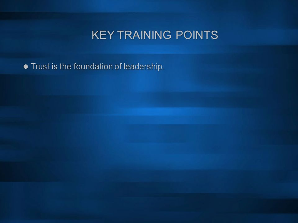 KEY TRAINING POINTS Trust is the foundation of leadership. Trust is the foundation of leadership.