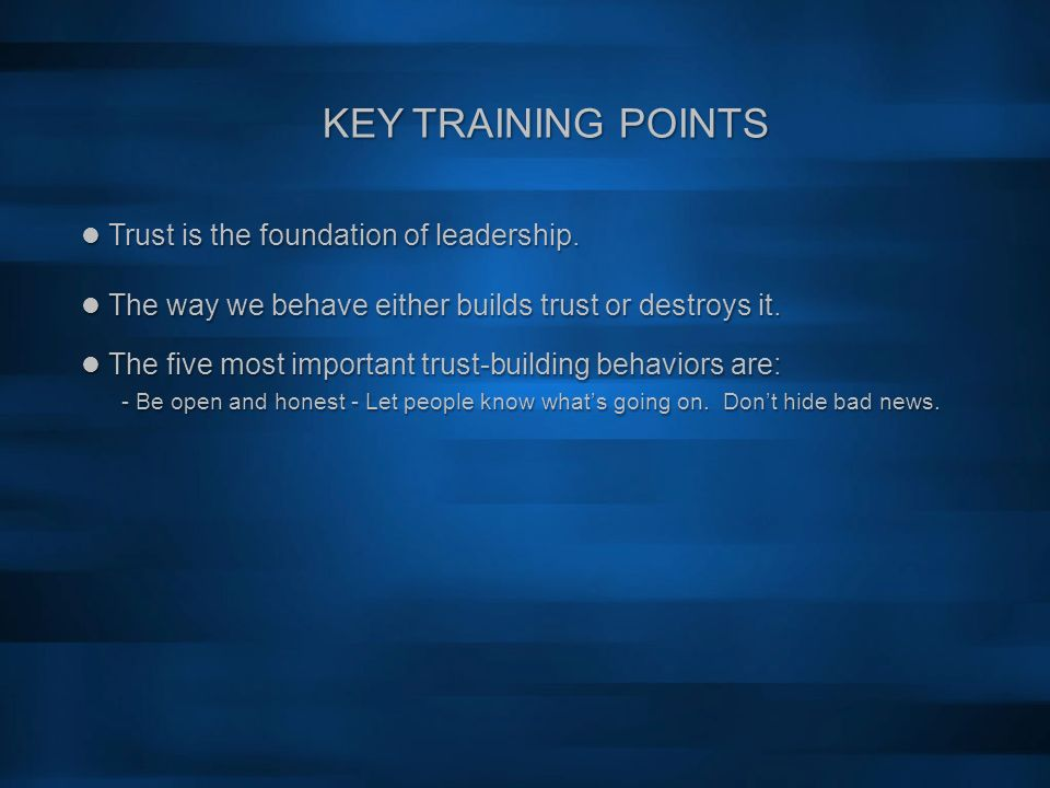 KEY TRAINING POINTS Trust is the foundation of leadership. The way we behave either builds trust or destroys it. Trust is the foundation of leadership