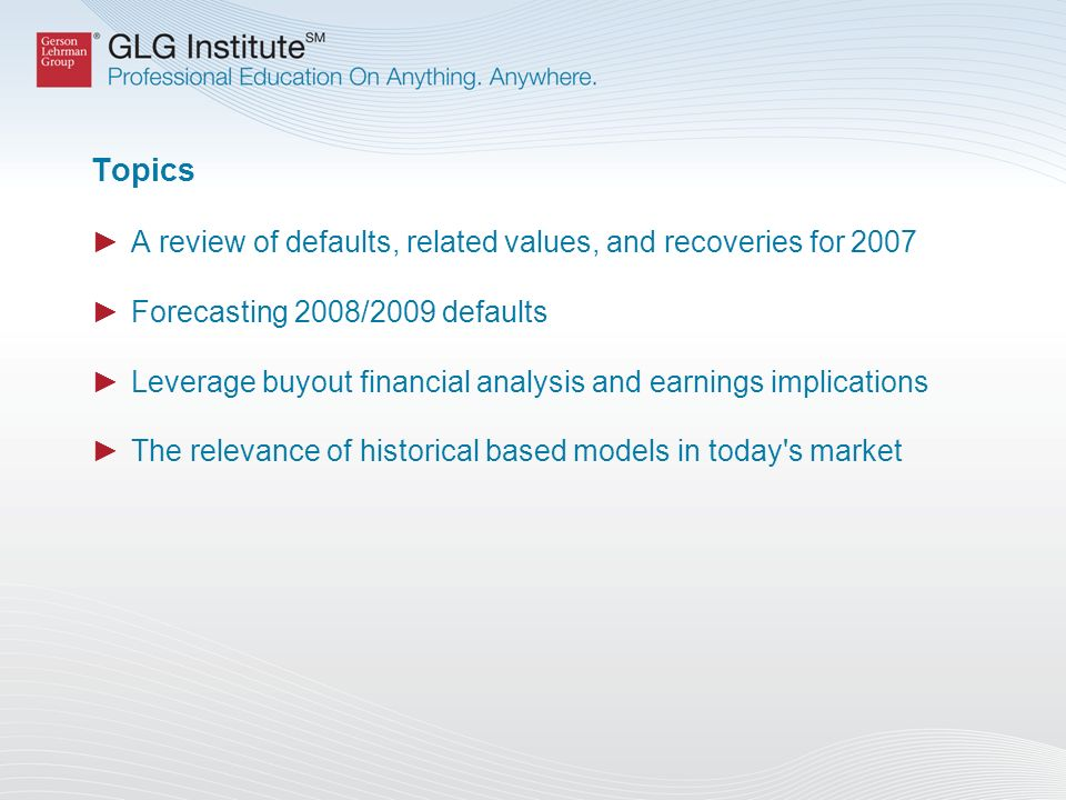 Topics A review of defaults, related values, and recoveries for 2007 Forecasting 2008/2009 defaults Leverage buyout financial analysis and earnings implications The relevance of historical based models in today s market