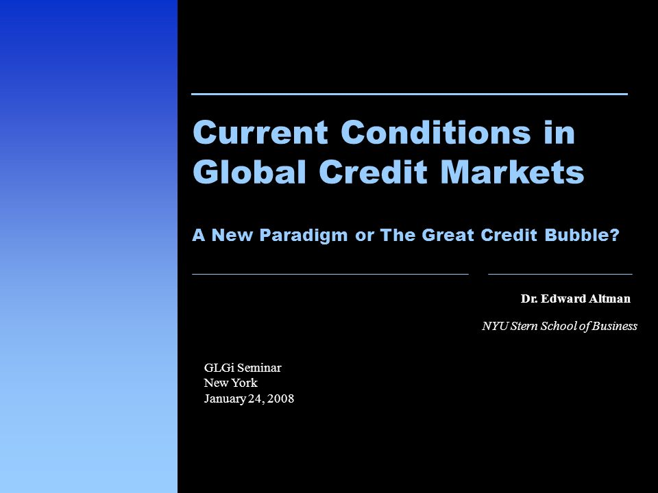 8 Dr. Edward Altman NYU Stern School of Business Current Conditions in Global Credit Markets A New Paradigm or The Great Credit Bubble? GLGi Seminar N