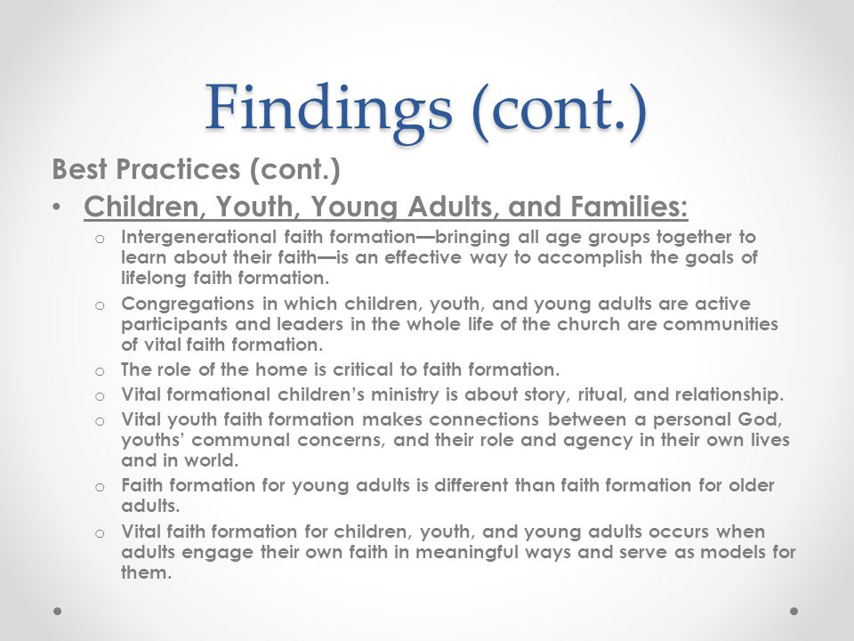 Findings (cont.) Best Practices (cont.) Children, Youth, Young Adults, and Families: o Intergenerational faith formationbringing all age groups together to learn about their faithis an effective way to accomplish the goals of lifelong faith formation.