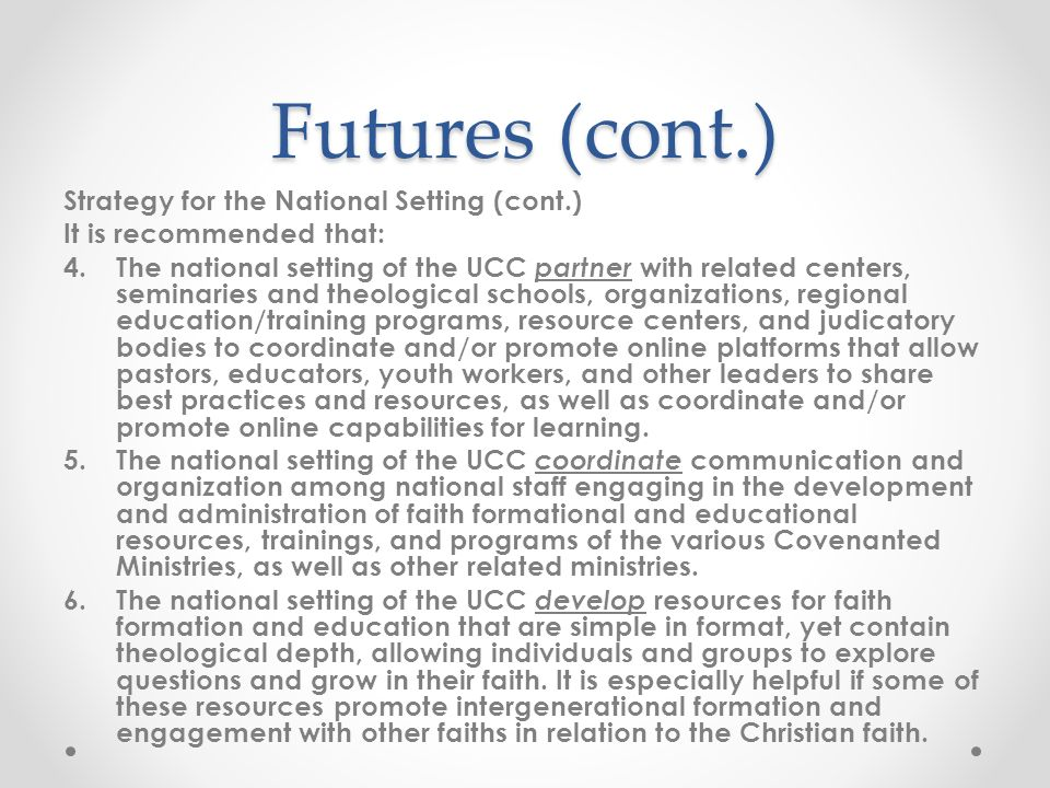 Futures (cont.) Strategy for the National Setting (cont.) It is recommended that: 4.The national setting of the UCC partner with related centers, seminaries and theological schools, organizations, regional education/training programs, resource centers, and judicatory bodies to coordinate and/or promote online platforms that allow pastors, educators, youth workers, and other leaders to share best practices and resources, as well as coordinate and/or promote online capabilities for learning.