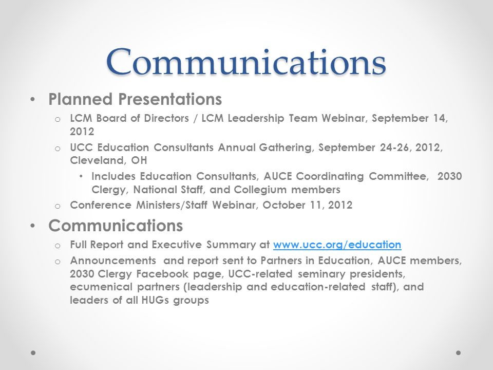 Communications Planned Presentations o LCM Board of Directors / LCM Leadership Team Webinar, September 14, 2012 o UCC Education Consultants Annual Gathering, September 24-26, 2012, Cleveland, OH Includes Education Consultants, AUCE Coordinating Committee, 2030 Clergy, National Staff, and Collegium members o Conference Ministers/Staff Webinar, October 11, 2012 Communications o Full Report and Executive Summary at   o Announcements and report sent to Partners in Education, AUCE members, 2030 Clergy Facebook page, UCC-related seminary presidents, ecumenical partners (leadership and education-related staff), and leaders of all HUGs groups