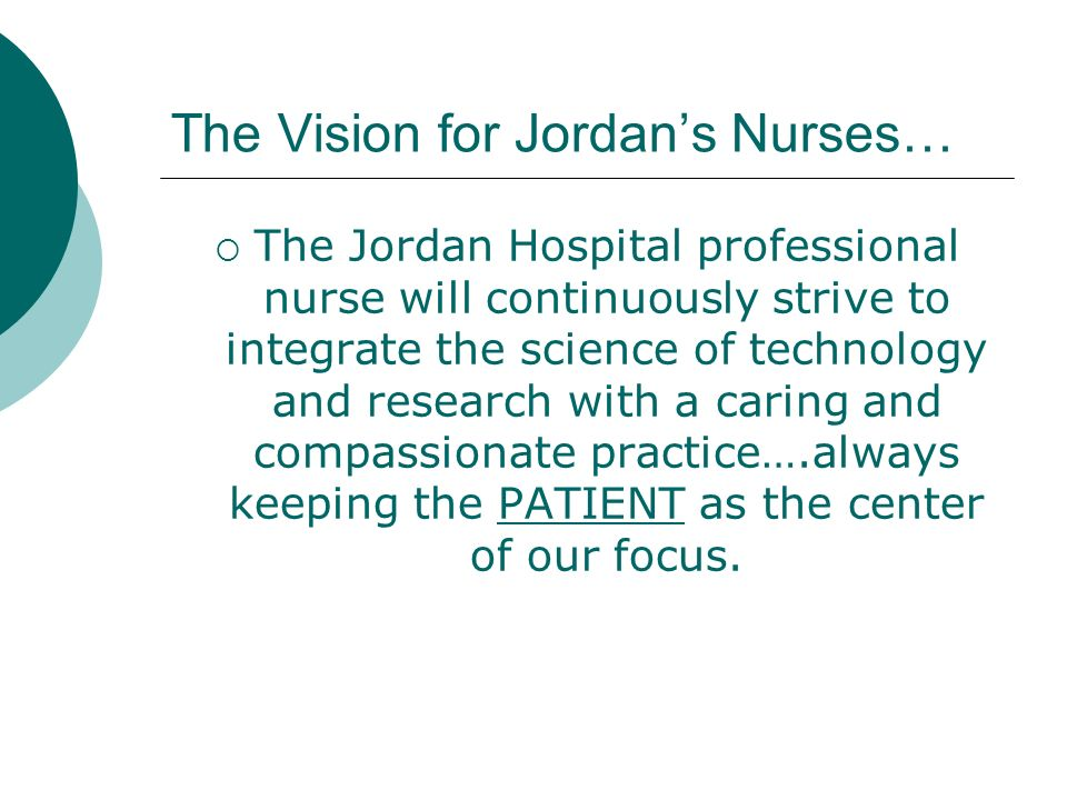 The Vision for Jordans Nurses… The Jordan Hospital professional nurse will continuously strive to integrate the science of technology and research wit
