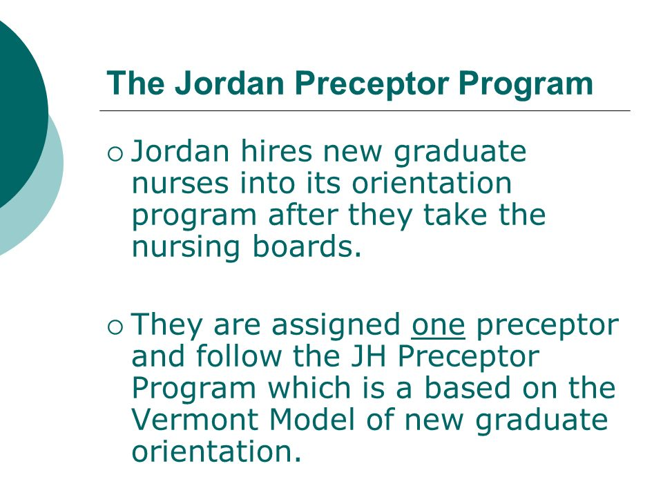 The Jordan Preceptor Program Jordan hires new graduate nurses into its orientation program after they take the nursing boards. They are assigned one p