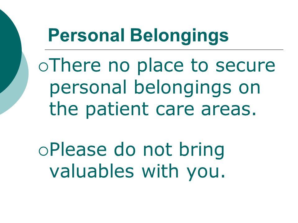 Personal Belongings There no place to secure personal belongings on the patient care areas. Please do not bring valuables with you.