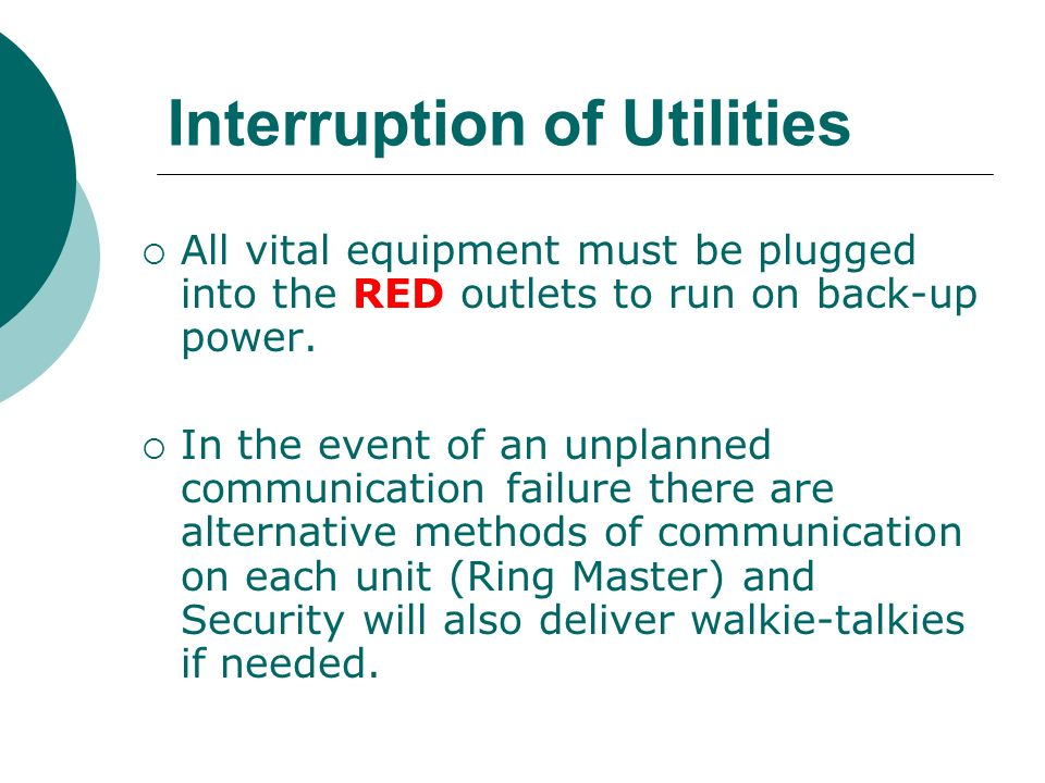 Interruption of Utilities All vital equipment must be plugged into the RED outlets to run on back-up power. In the event of an unplanned communication