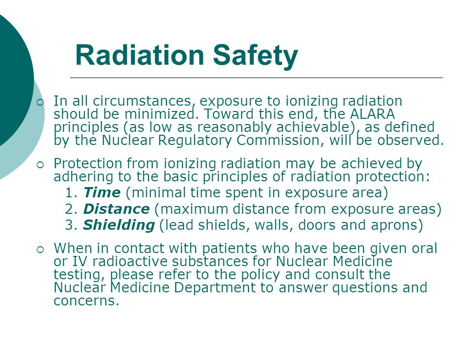 Radiation Safety In all circumstances, exposure to ionizing radiation should be minimized. Toward this end, the ALARA principles (as low as reasonably