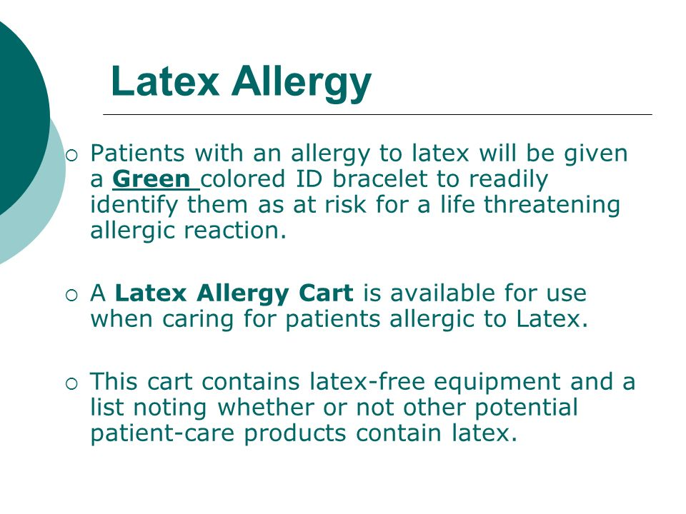 Latex Allergy Patients with an allergy to latex will be given a Green colored ID bracelet to readily identify them as at risk for a life threatening a