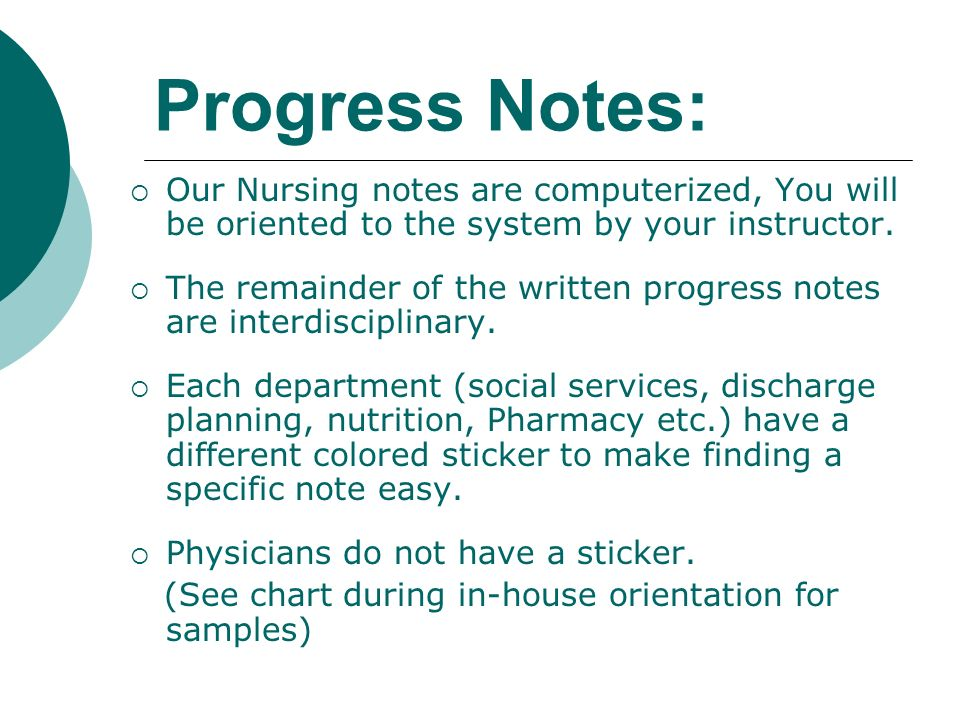 Progress Notes: Our Nursing notes are computerized, You will be oriented to the system by your instructor. The remainder of the written progress notes