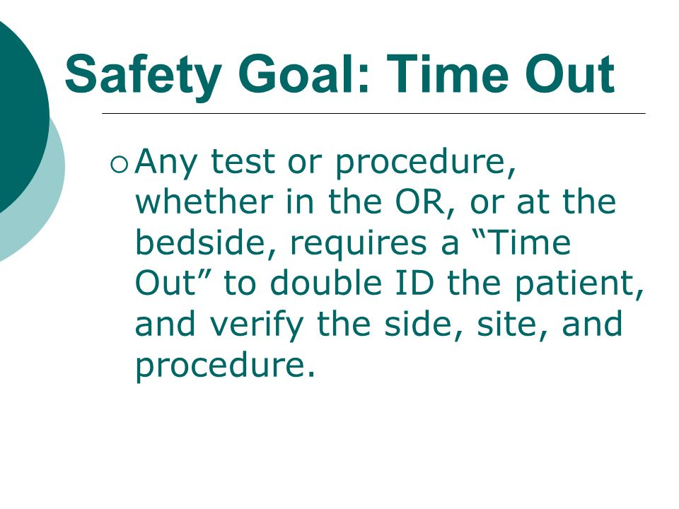 Safety Goal: Time Out Any test or procedure, whether in the OR, or at the bedside, requires a Time Out to double ID the patient, and verify the side,