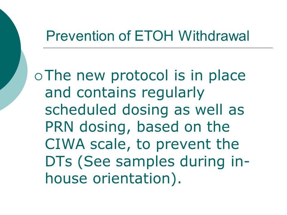 Prevention of ETOH Withdrawal The new protocol is in place and contains regularly scheduled dosing as well as PRN dosing, based on the CIWA scale, to
