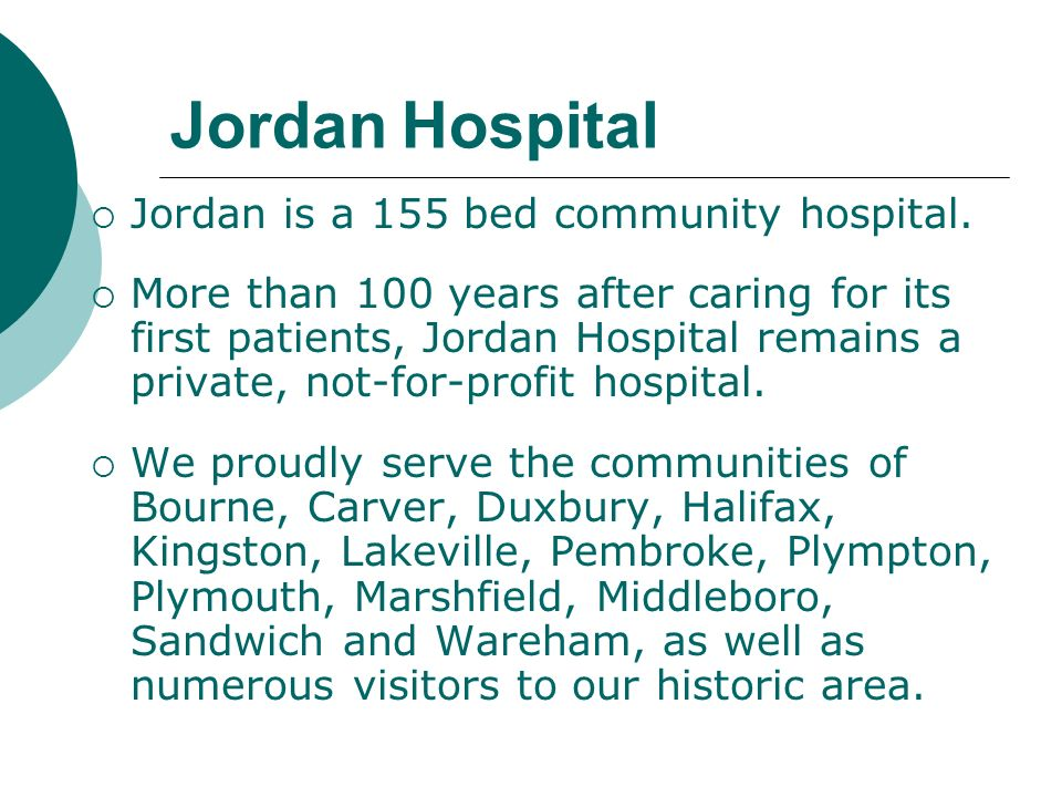 Jordan Hospital Jordan is a 155 bed community hospital. More than 100 years after caring for its first patients, Jordan Hospital remains a private, no