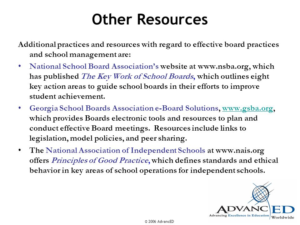 © 2006 AdvancED Other Resources Additional practices and resources with regard to effective board practices and school management are: National School