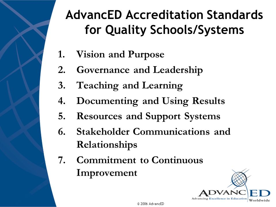 © 2006 AdvancED AdvancED Accreditation Standards for Quality Schools/Systems 1.Vision and Purpose 2.Governance and Leadership 3.Teaching and Learning