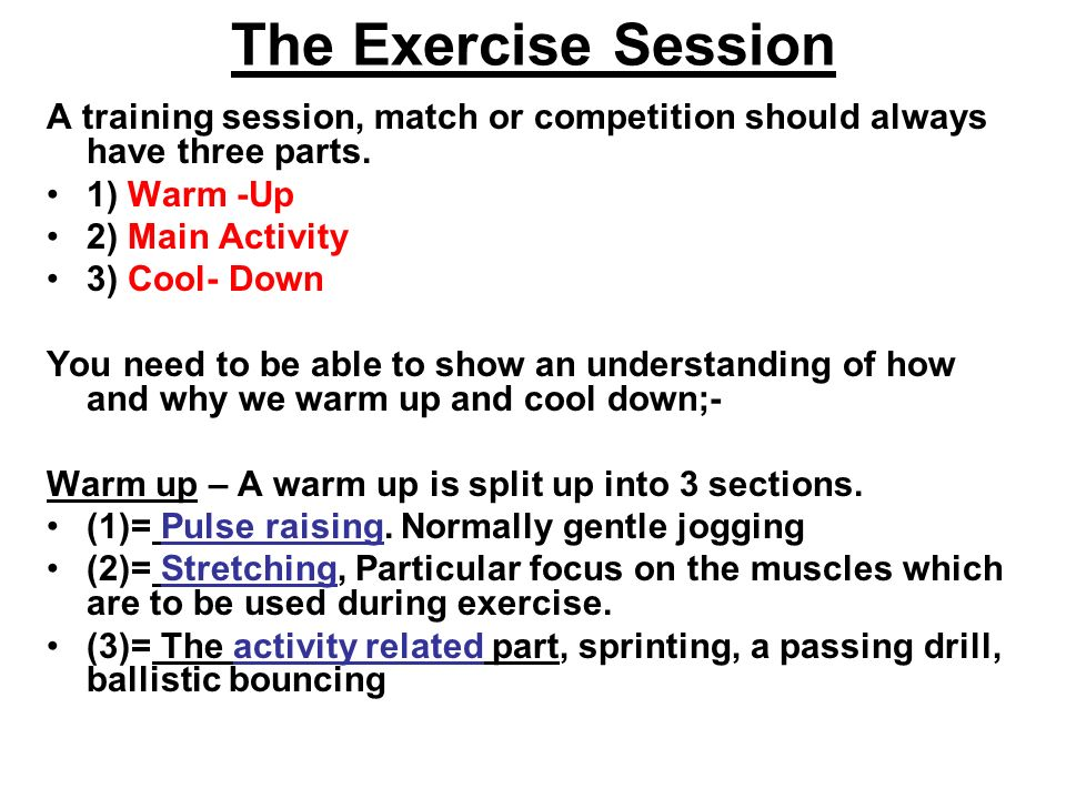 The Exercise Session A training session, match or competition should always have three parts. 1) Warm -Up 2) Main Activity 3) Cool- Down You need to b