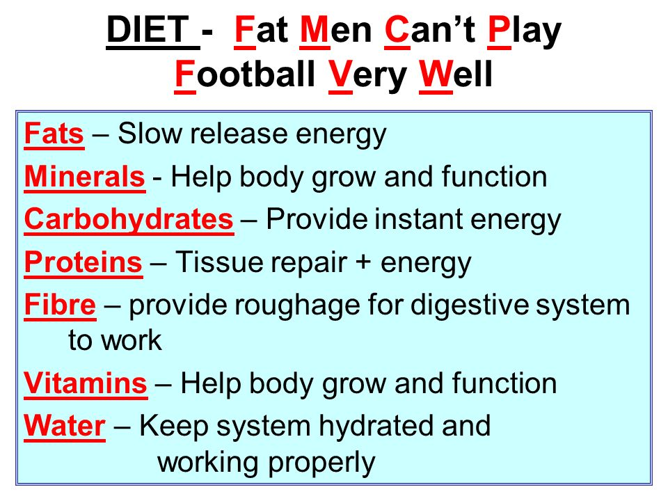 DIET - Fat Men Cant Play Football Very Well Fats – Slow release energy Minerals - Help body grow and function Carbohydrates – Provide instant energy P