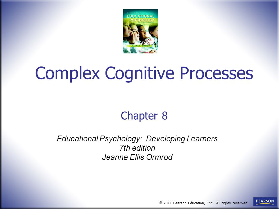 Educational Psychology: Developing Learners 7th edition Jeanne Ellis Ormrod © 2011 Pearson Education, Inc. All rights reserved. Complex Cognitive Proc