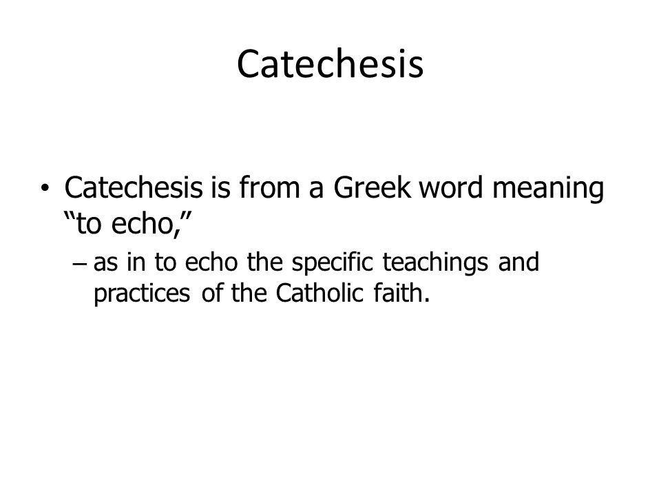 Catechesis Catechesis is from a Greek word meaning to echo, – as in to echo the specific teachings and practices of the Catholic faith.
