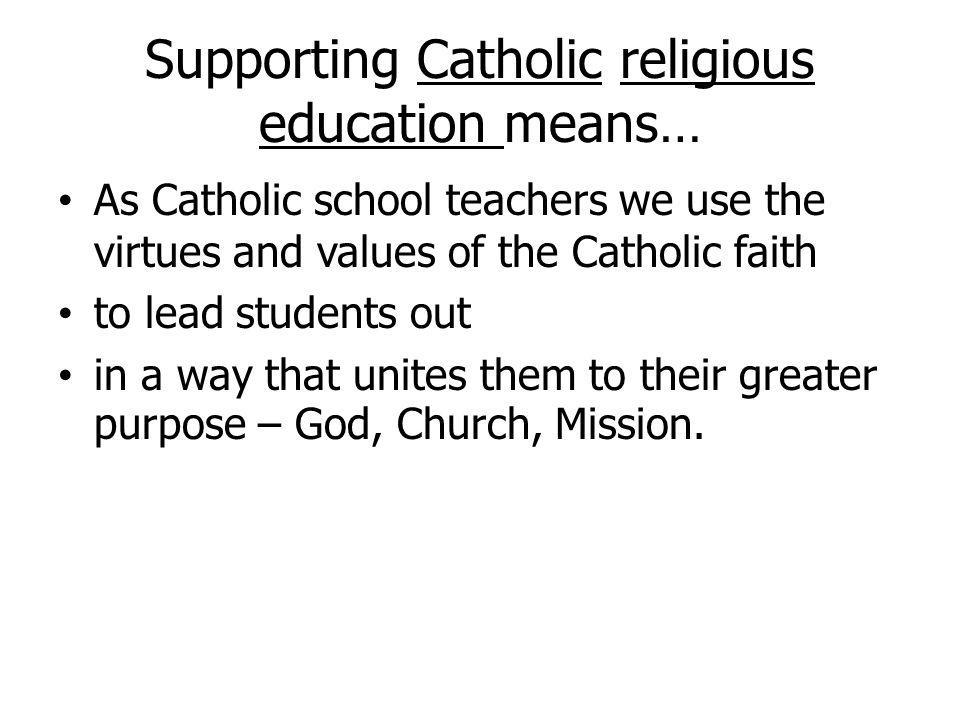 Supporting Catholic religious education means… As Catholic school teachers we use the virtues and values of the Catholic faith to lead students out in