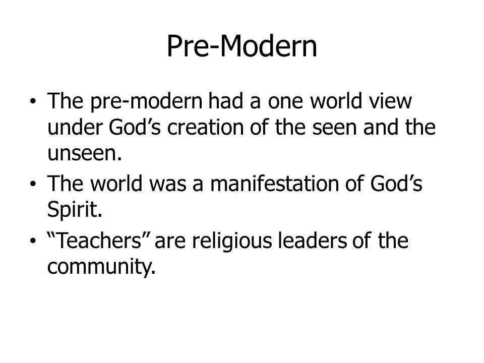 Pre-Modern The pre-modern had a one world view under Gods creation of the seen and the unseen. The world was a manifestation of Gods Spirit. Teachers