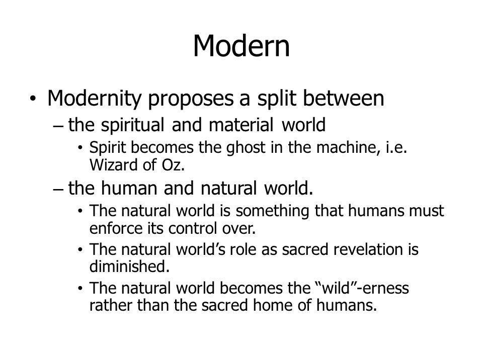 Modern Modernity proposes a split between – the spiritual and material world Spirit becomes the ghost in the machine, i.e. Wizard of Oz. – the human a
