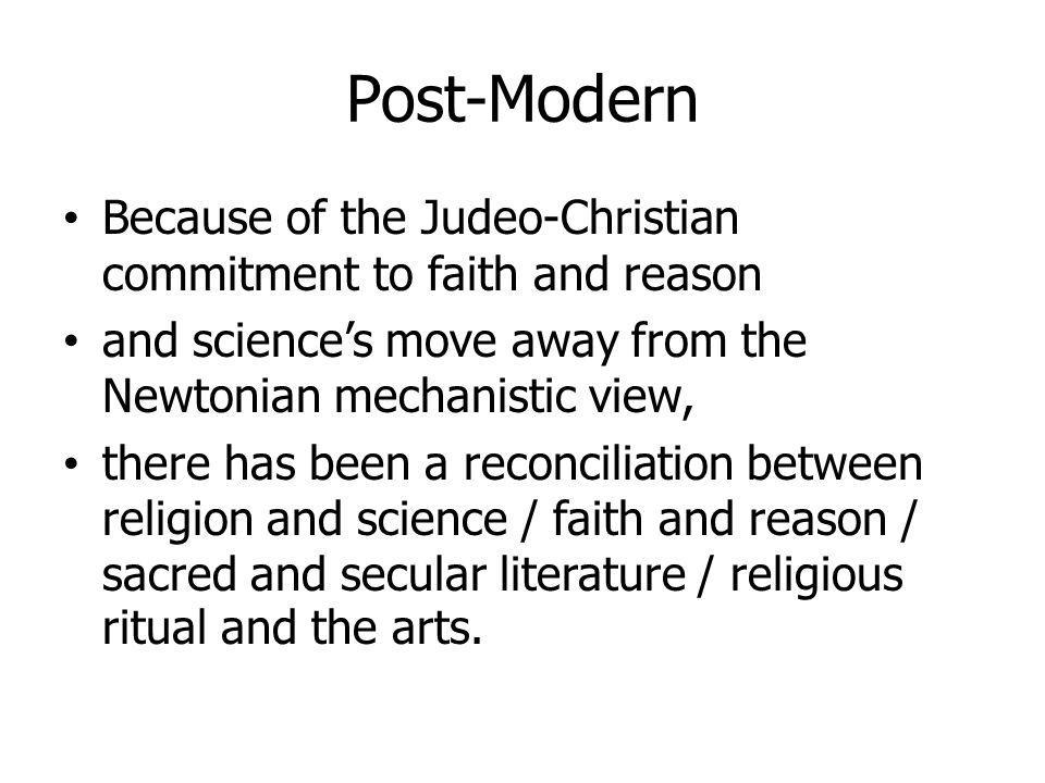 Post-Modern Because of the Judeo-Christian commitment to faith and reason and sciences move away from the Newtonian mechanistic view, there has been a