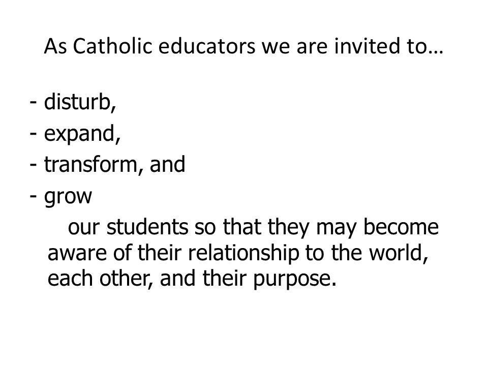 As Catholic educators we are invited to… - disturb, - expand, - transform, and - grow our students so that they may become aware of their relationship