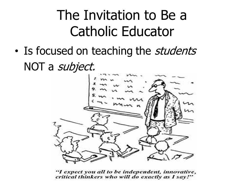The Invitation to Be a Catholic Educator Is focused on teaching the students NOT a subject.
