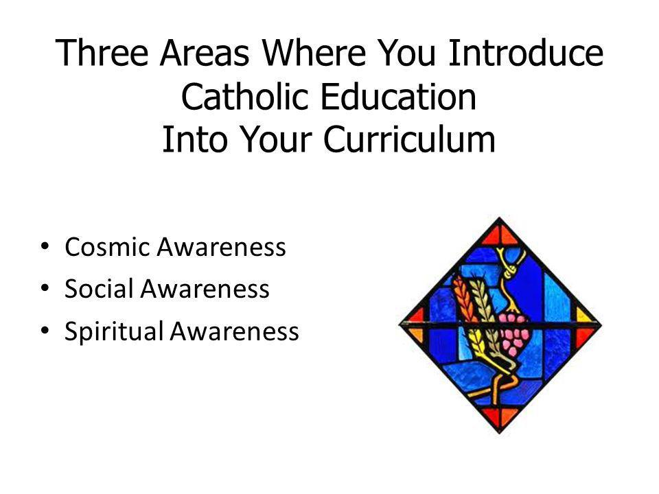 Three Areas Where You Introduce Catholic Education Into Your Curriculum Cosmic Awareness Social Awareness Spiritual Awareness