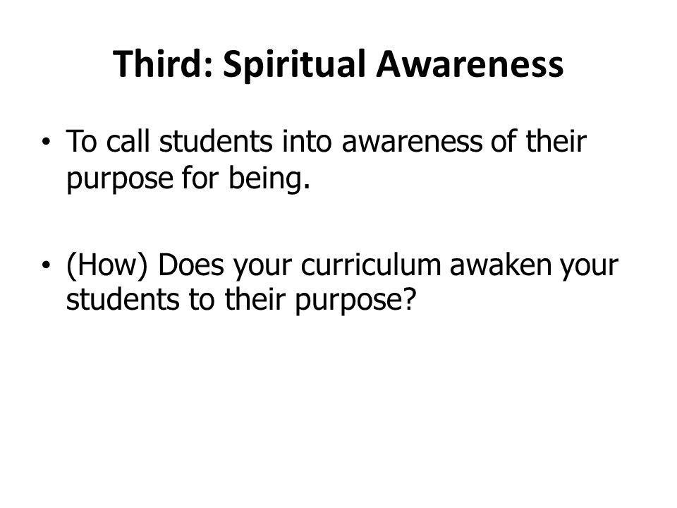 Third: Spiritual Awareness To call students into awareness of their purpose for being. (How) Does your curriculum awaken your students to their purpos