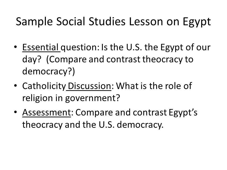 Sample Social Studies Lesson on Egypt Essential question: Is the U.S. the Egypt of our day? (Compare and contrast theocracy to democracy?) Catholicity