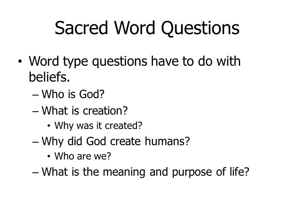 Sacred Word Questions Word type questions have to do with beliefs. – Who is God? – What is creation? Why was it created? – Why did God create humans?