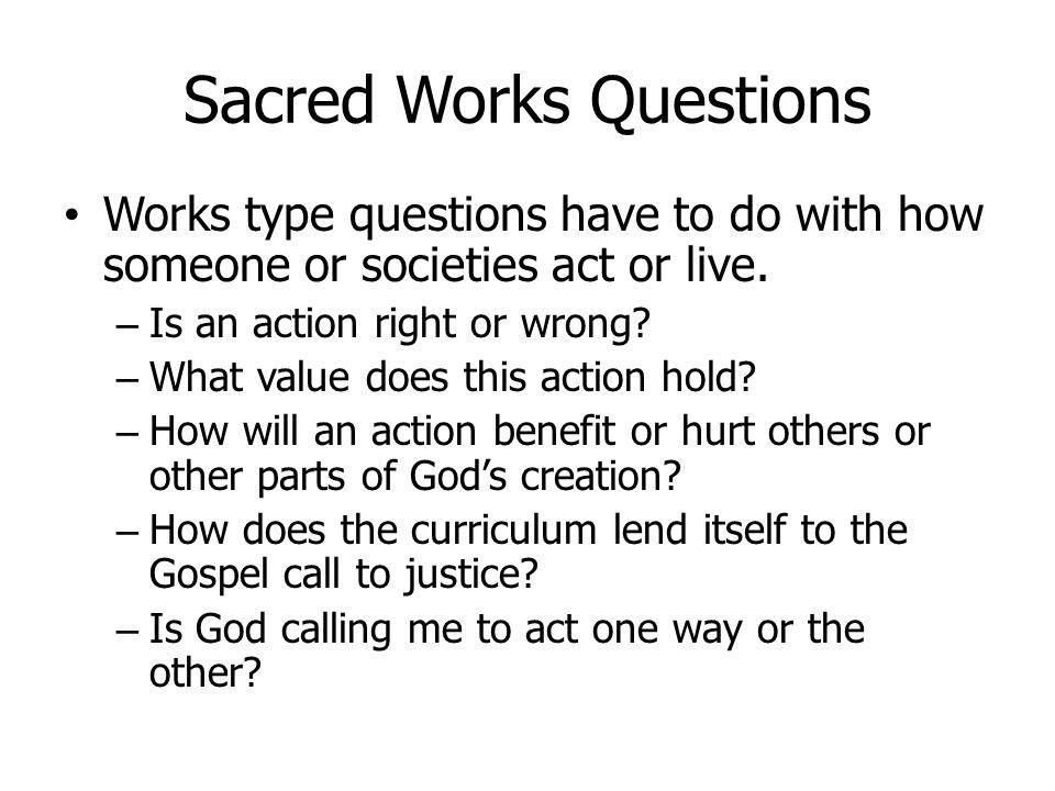 Sacred Works Questions Works type questions have to do with how someone or societies act or live. – Is an action right or wrong? – What value does thi