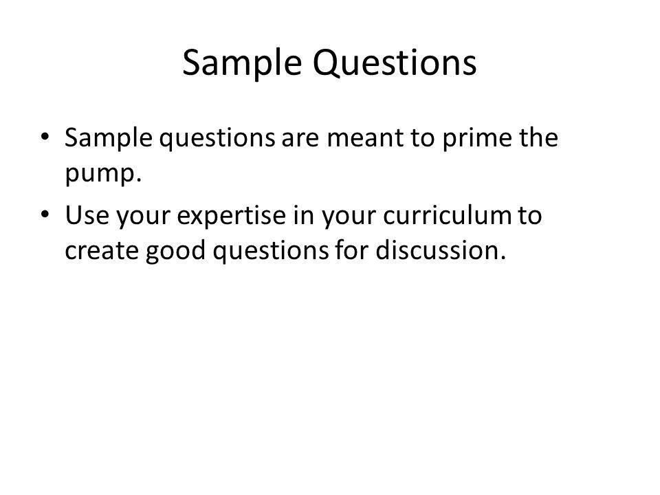 Sample Questions Sample questions are meant to prime the pump. Use your expertise in your curriculum to create good questions for discussion.