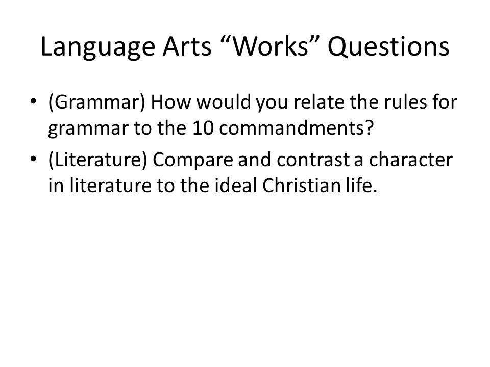 Language Arts Works Questions (Grammar) How would you relate the rules for grammar to the 10 commandments? (Literature) Compare and contrast a charact