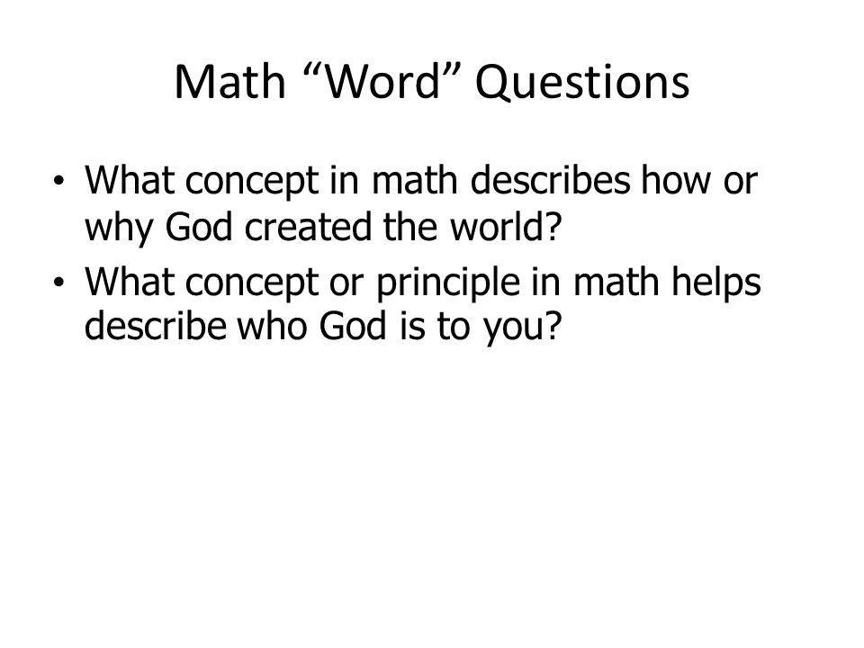 Math Word Questions What concept in math describes how or why God created the world? What concept or principle in math helps describe who God is to yo