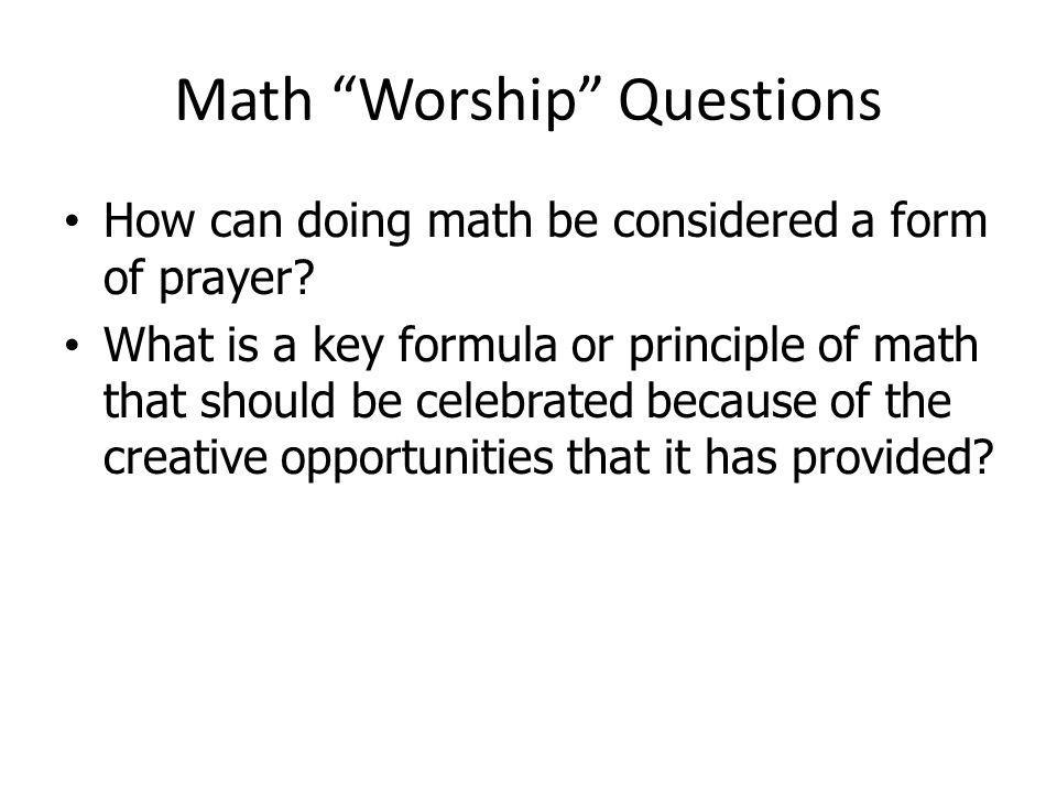 Math Worship Questions How can doing math be considered a form of prayer? What is a key formula or principle of math that should be celebrated because