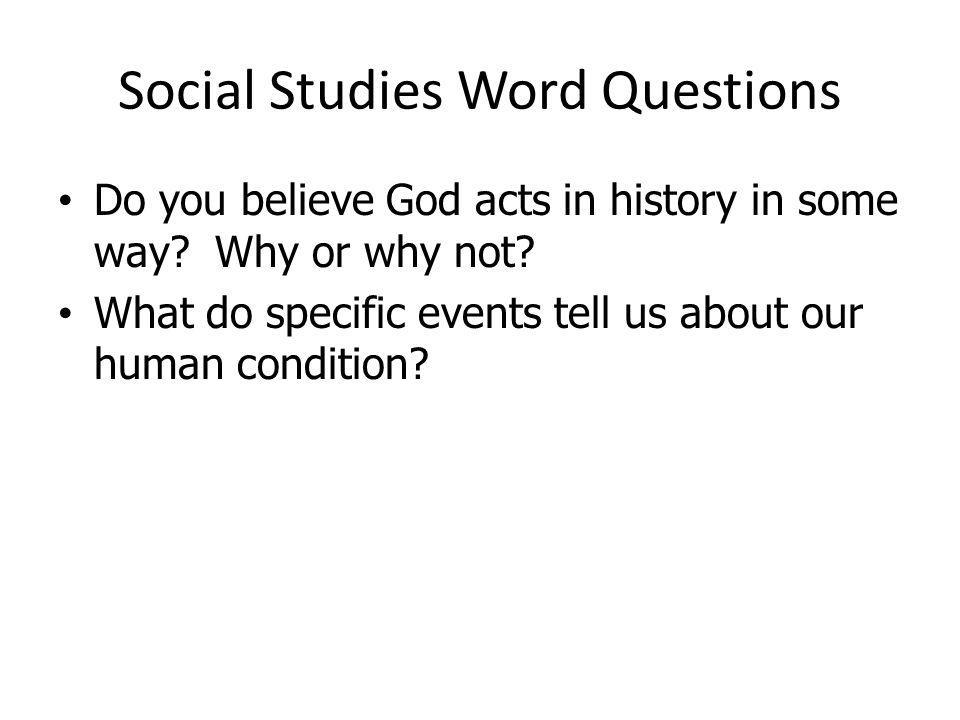 Social Studies Word Questions Do you believe God acts in history in some way? Why or why not? What do specific events tell us about our human conditio