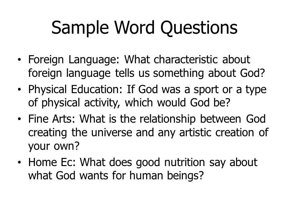 Sample Word Questions Foreign Language: What characteristic about foreign language tells us something about God? Physical Education: If God was a spor